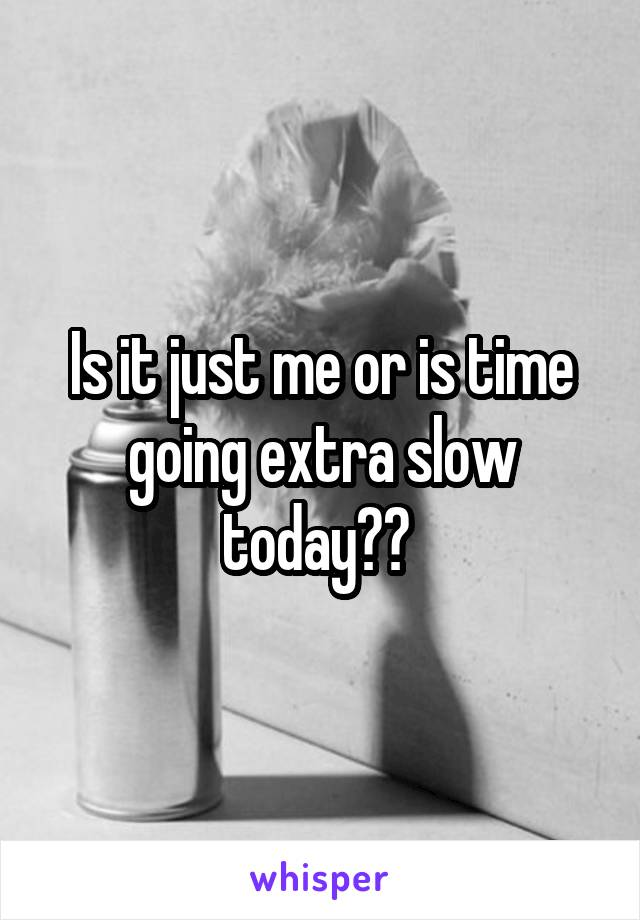 Is it just me or is time going extra slow today??
