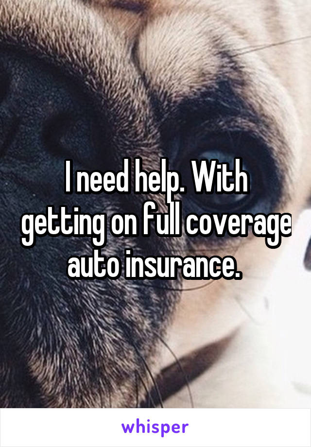 I need help. With getting on full coverage auto insurance.