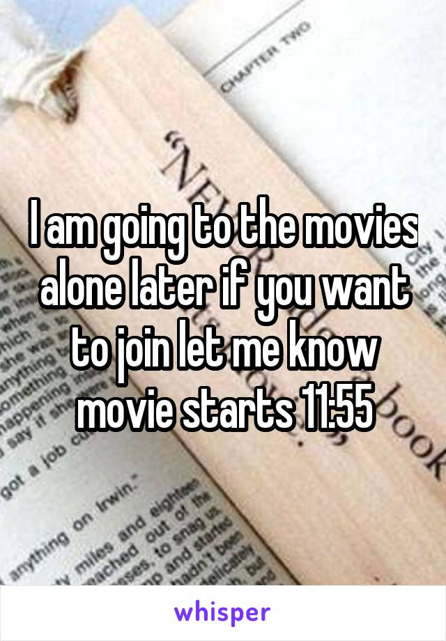 I am going to the movies alone later if you want to join let me know movie starts 11:55