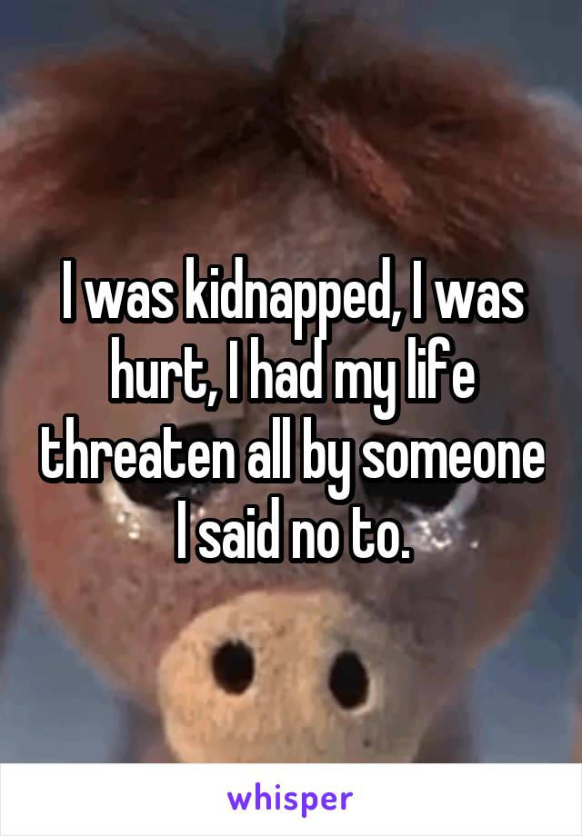 I was kidnapped, I was hurt, I had my life threaten all by someone I said no to.