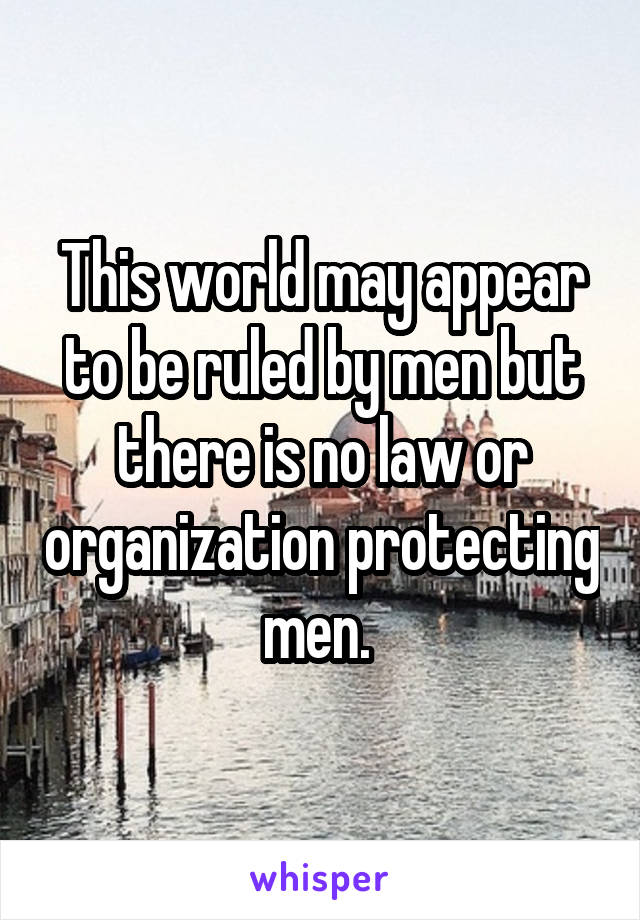 This world may appear to be ruled by men but there is no law or organization protecting men.