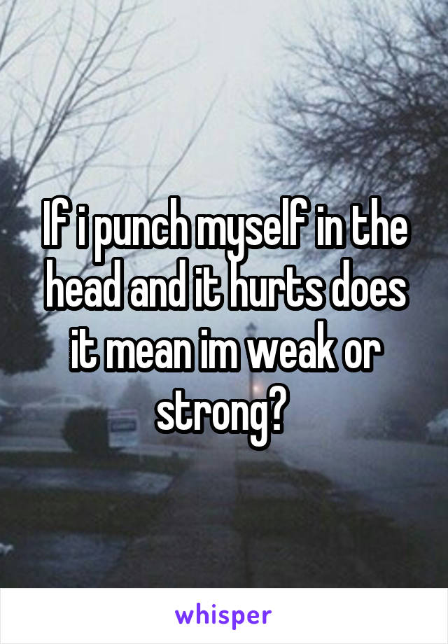 If i punch myself in the head and it hurts does it mean im weak or strong?