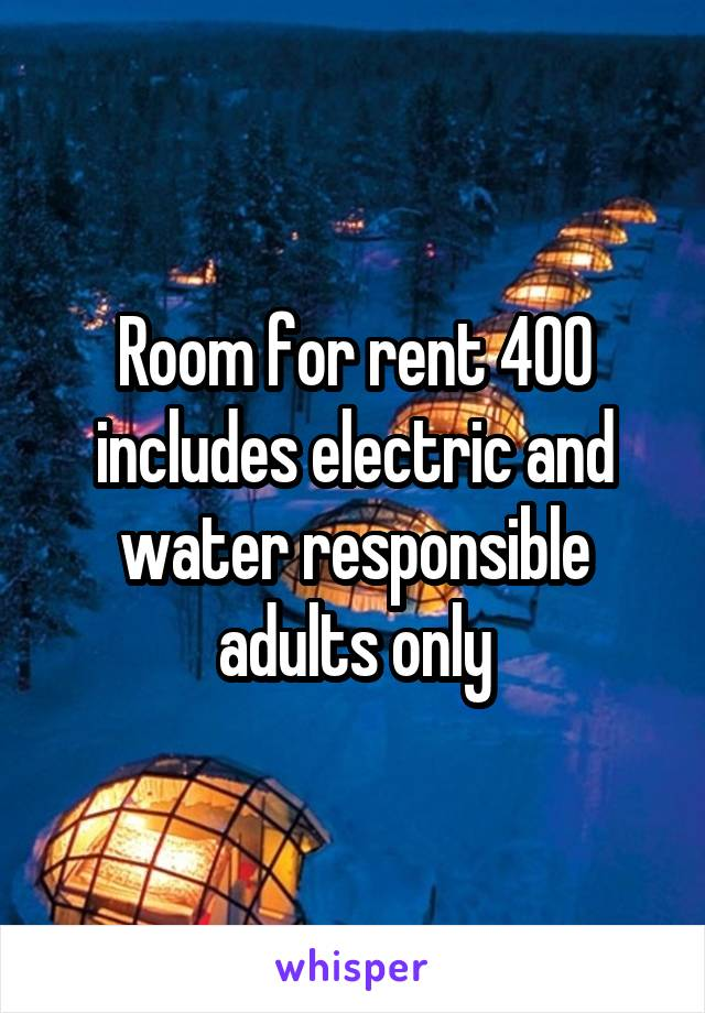 Room for rent 400 includes electric and water responsible adults only