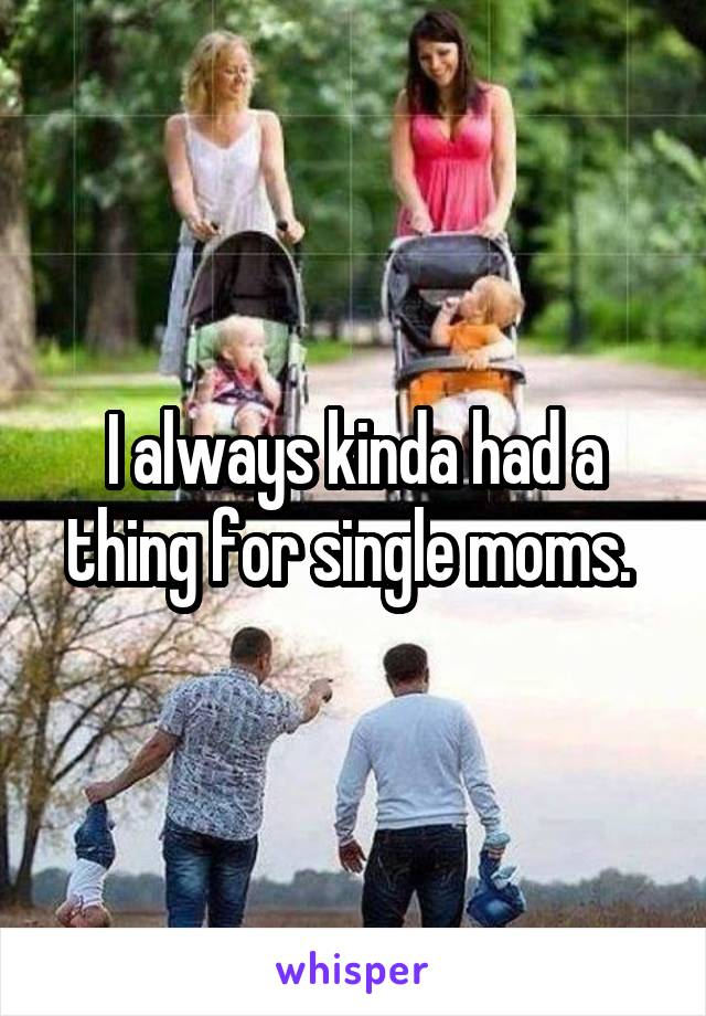 I always kinda had a thing for single moms.