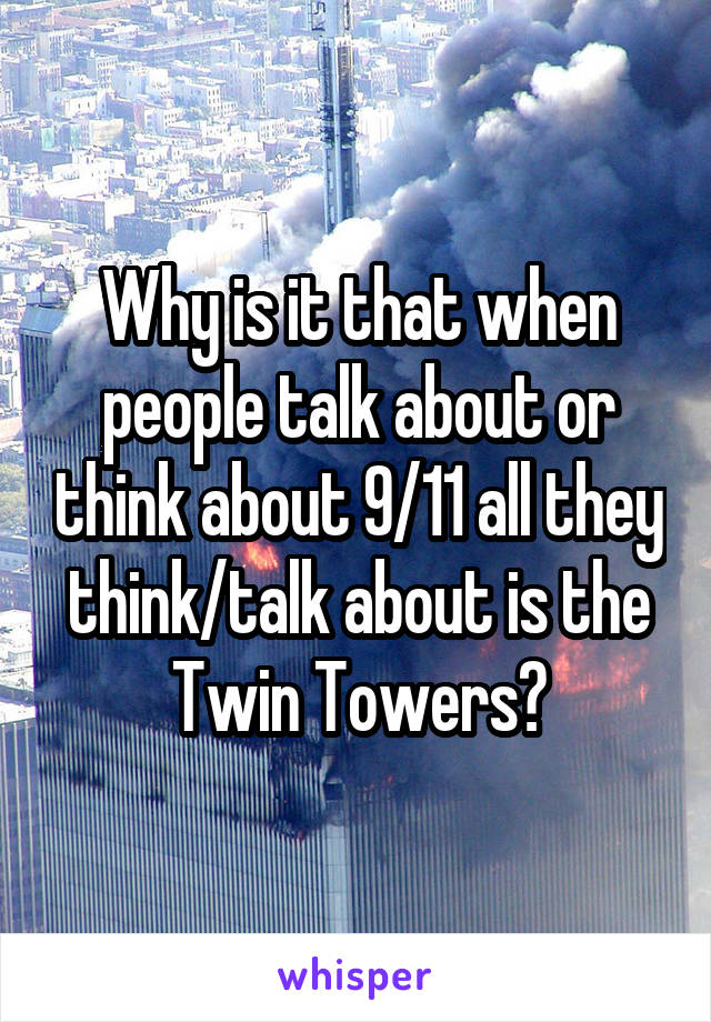Why is it that when people talk about or think about 9/11 all they think/talk about is the Twin Towers?