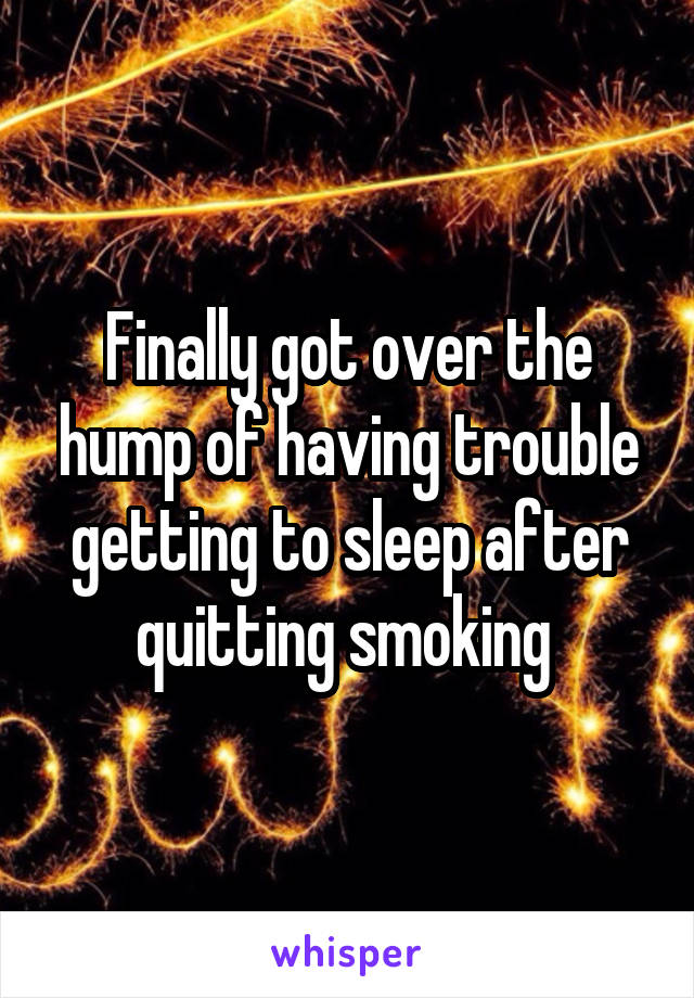 Finally got over the hump of having trouble getting to sleep after quitting smoking
