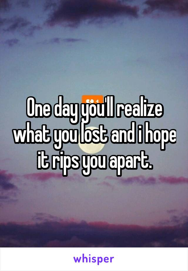One day you'll realize what you lost and i hope it rips you apart.