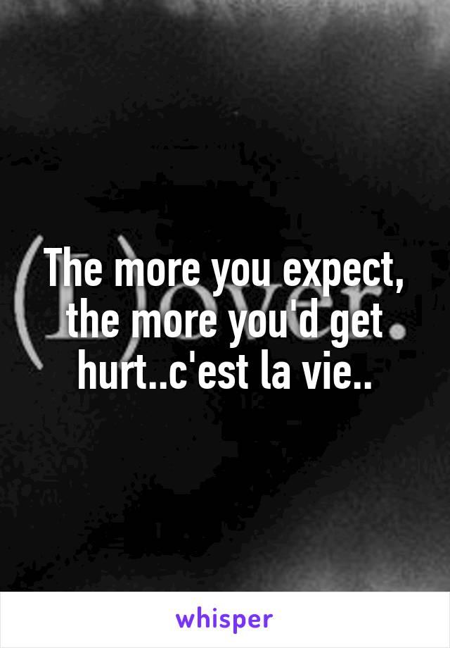 The more you expect, the more you'd get hurt..c'est la vie..
