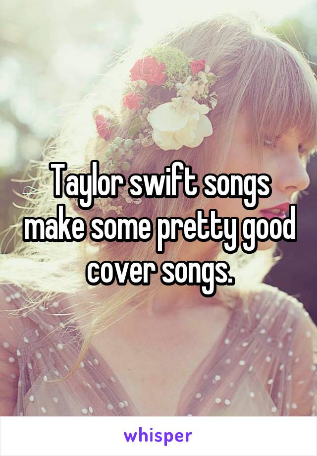Taylor swift songs make some pretty good cover songs.