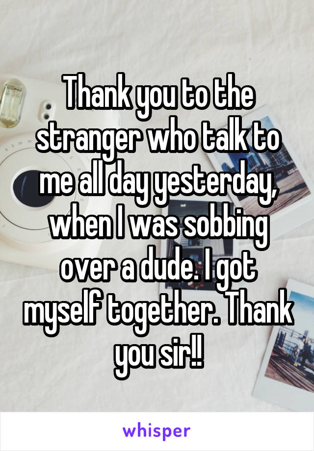 Thank you to the stranger who talk to me all day yesterday, when I was sobbing over a dude. I got myself together. Thank you sir!!