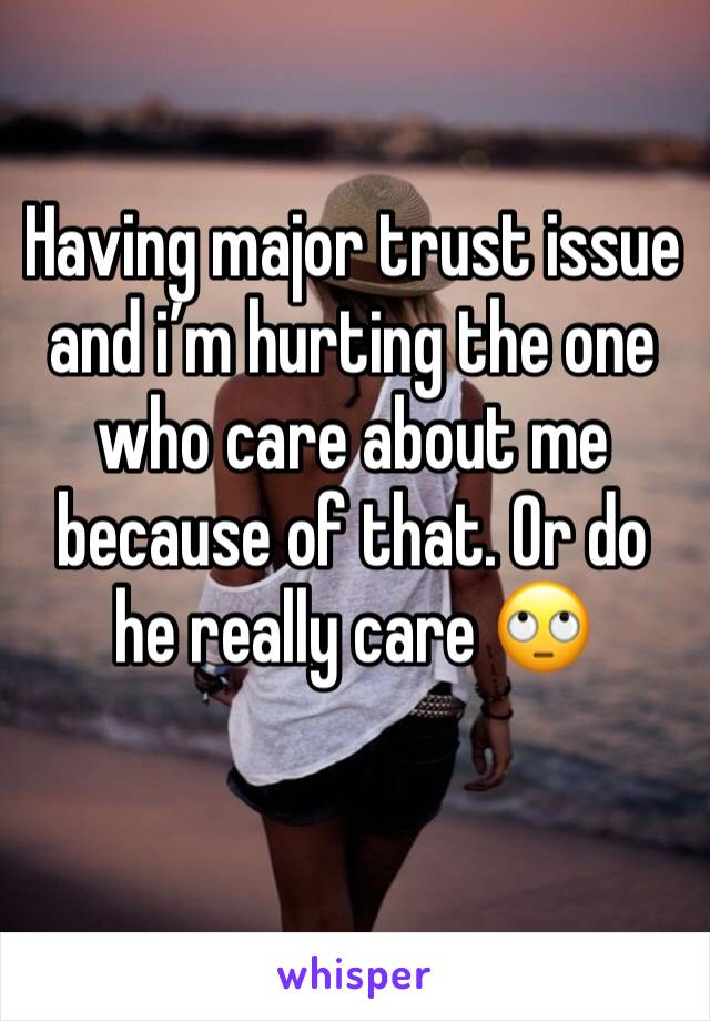Having major trust issue and i'm hurting the one who care about me because of that. Or do he really care 🙄