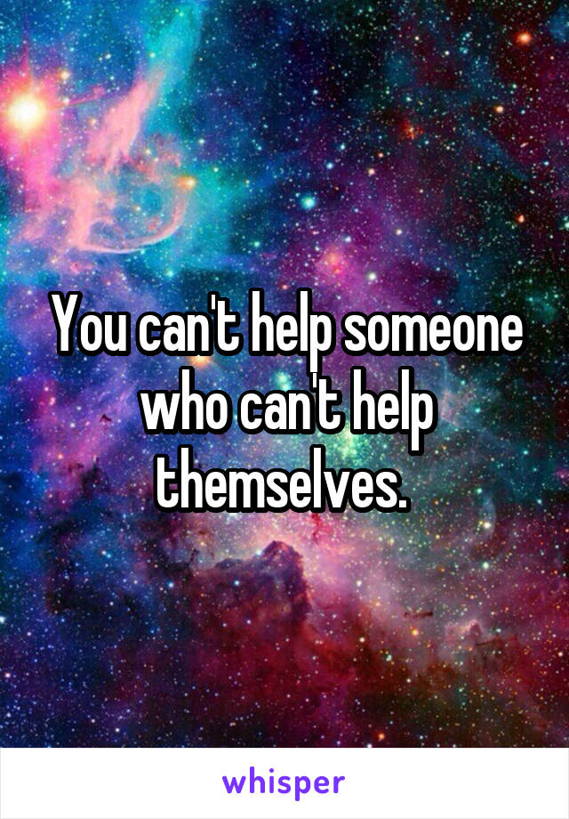 You can't help someone who can't help themselves.