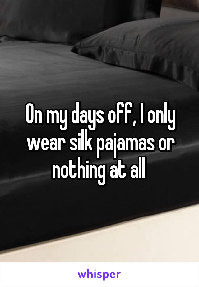 On my days off, I only wear silk pajamas or nothing at all