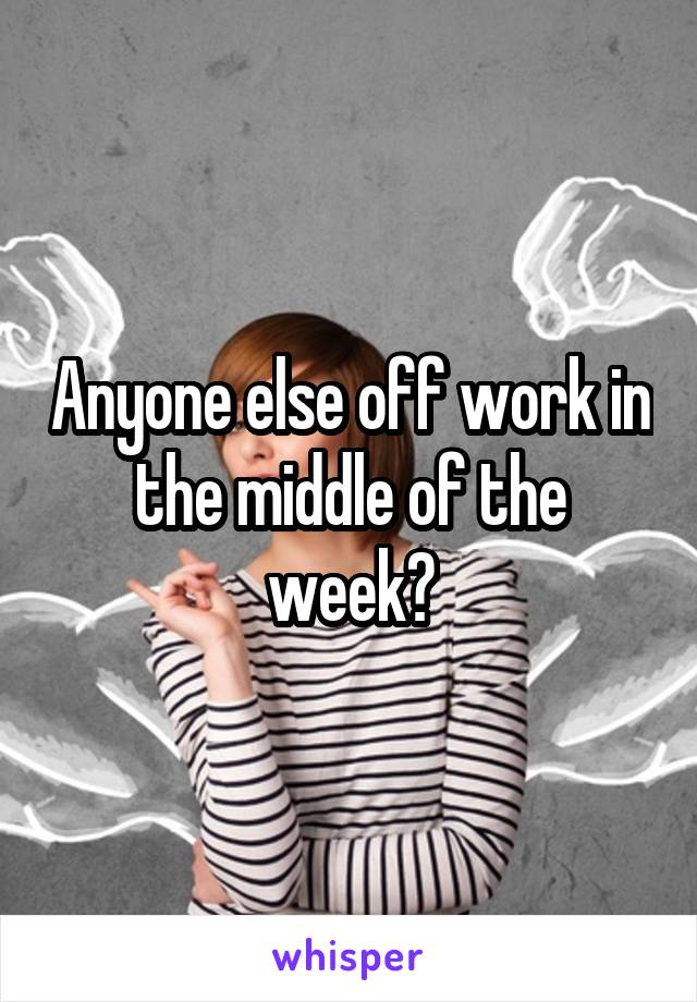 Anyone else off work in the middle of the week?