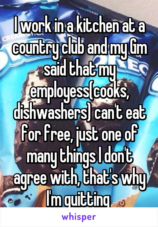 I work in a kitchen at a country club and my Gm said that my employess(cooks, dishwashers) can't eat for free, just one of many things I don't agree with, that's why I'm quitting