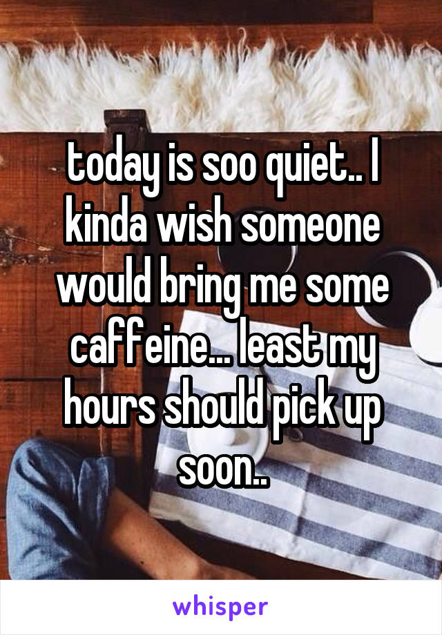 today is soo quiet.. I kinda wish someone would bring me some caffeine... least my hours should pick up soon..