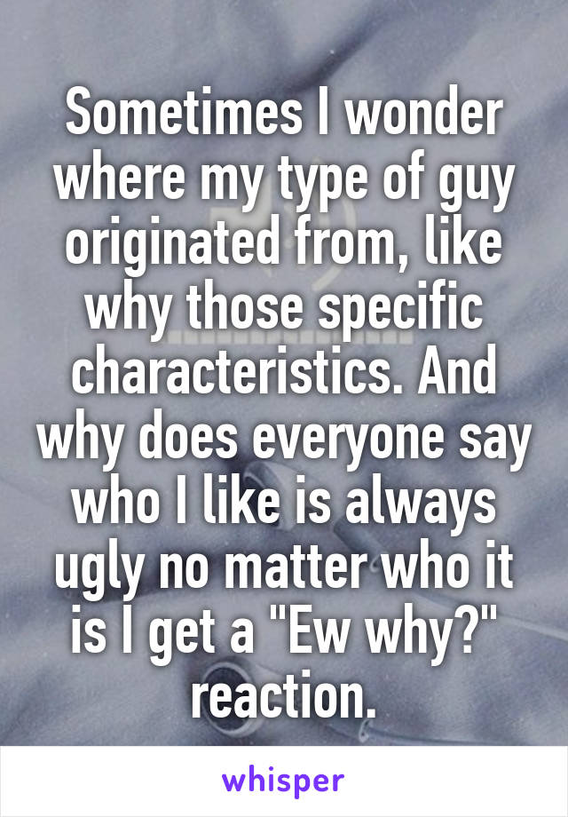 "Sometimes I wonder where my type of guy originated from, like why those specific characteristics. And why does everyone say who I like is always ugly no matter who it is I get a ""Ew why?"" reaction."