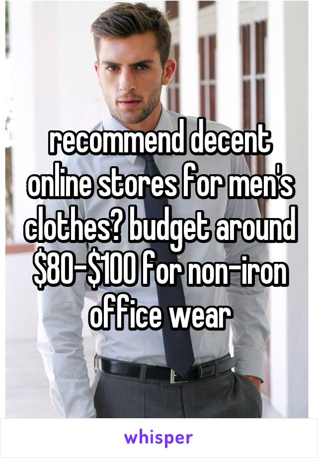 recommend decent online stores for men's clothes? budget around $80-$100 for non-iron office wear