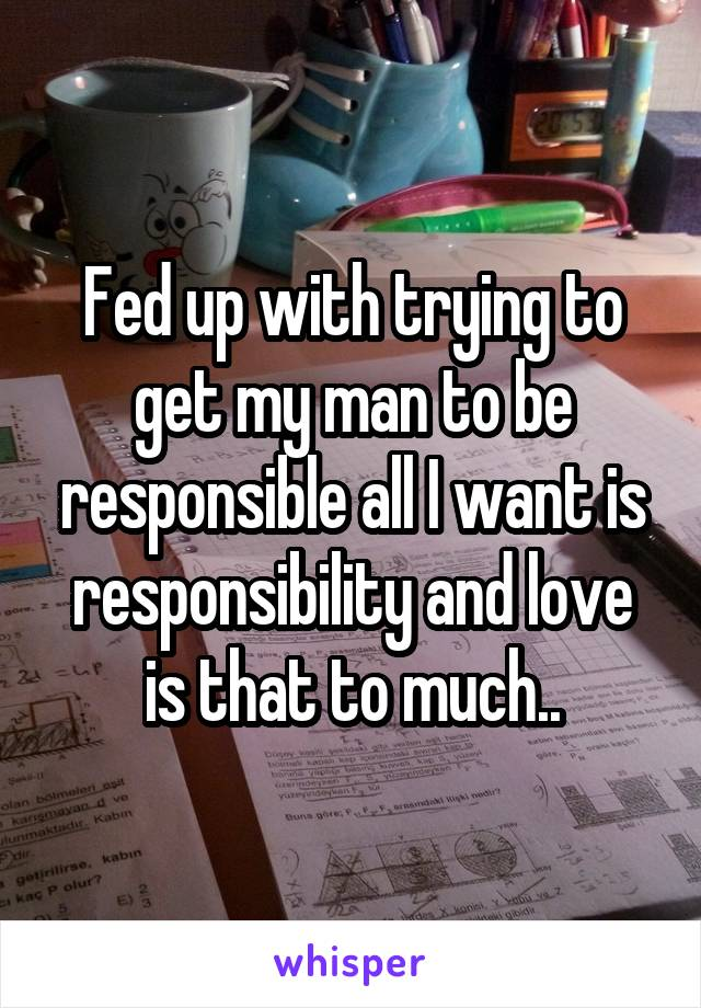 Fed up with trying to get my man to be responsible all I want is responsibility and love is that to much..