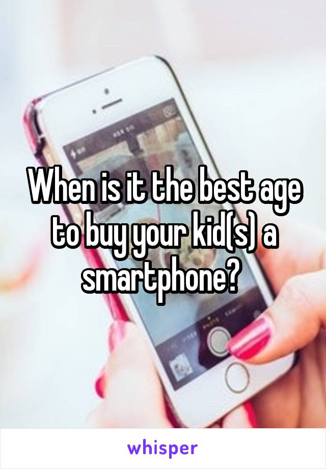 When is it the best age to buy your kid(s) a smartphone?