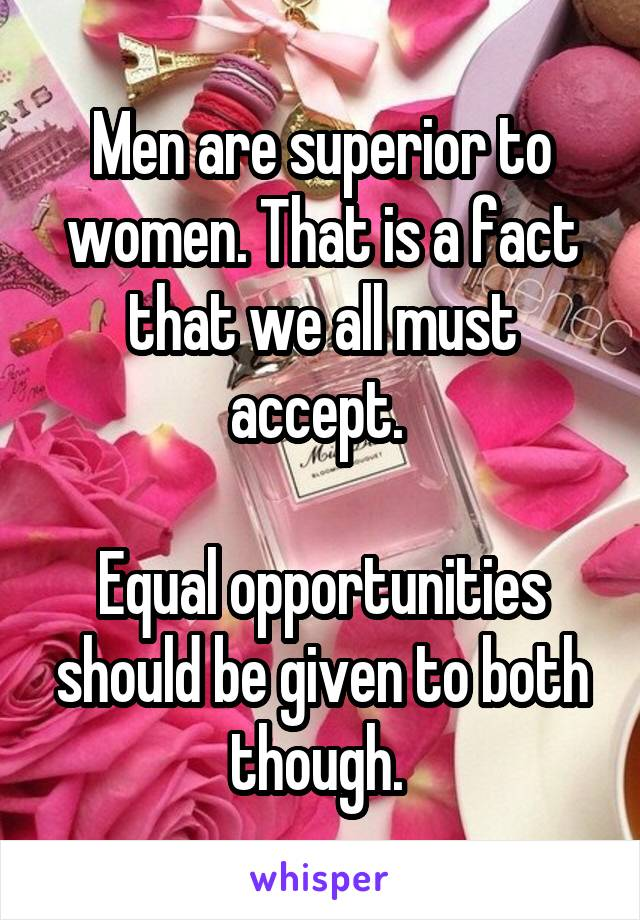 Men are superior to women. That is a fact that we all must accept.   Equal opportunities should be given to both though.
