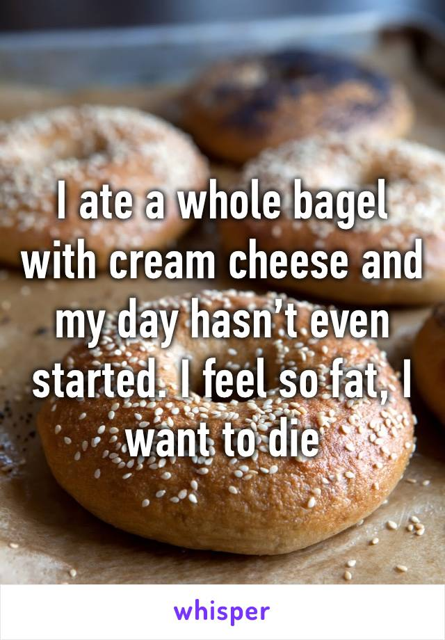 I ate a whole bagel with cream cheese and my day hasn't even started. I feel so fat, I want to die