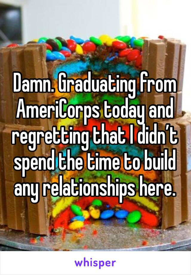 Damn. Graduating from AmeriCorps today and regretting that I didn't spend the time to build any relationships here.