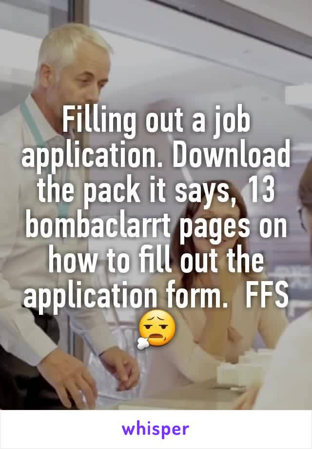 Filling out a job application. Download the pack it says, 13 bombaclarrt pages on how to fill out the application form.  FFS 😧