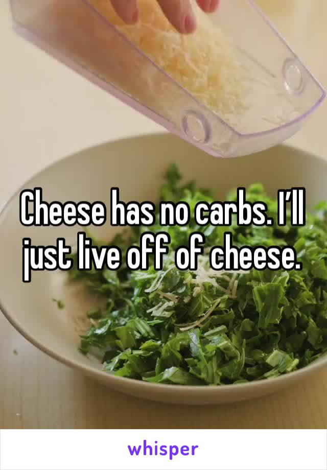 Cheese has no carbs. I'll just live off of cheese.