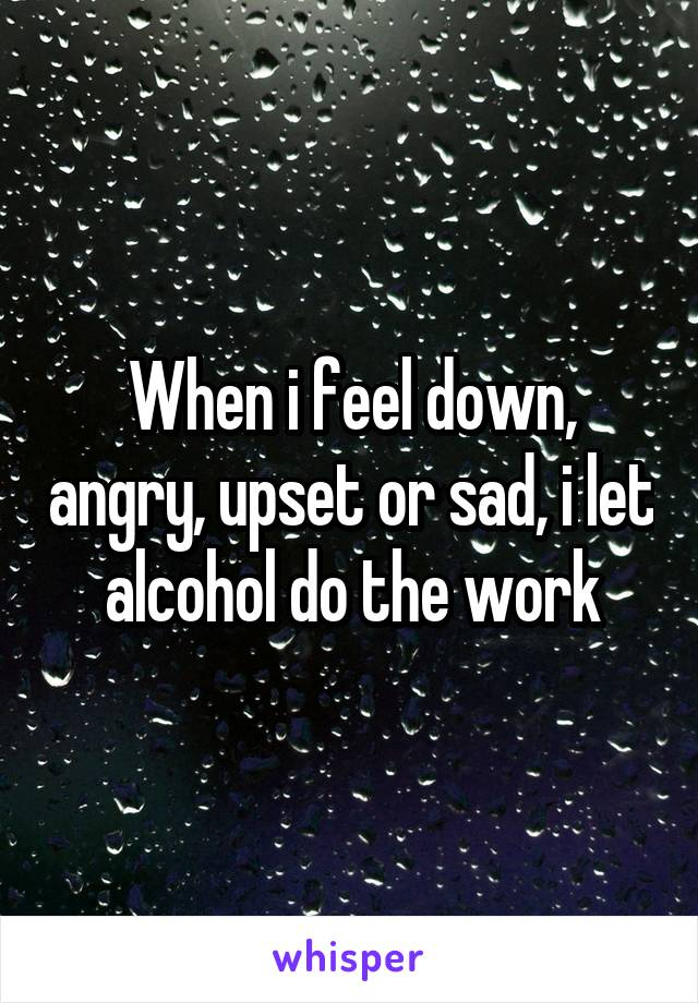 When i feel down, angry, upset or sad, i let alcohol do the work