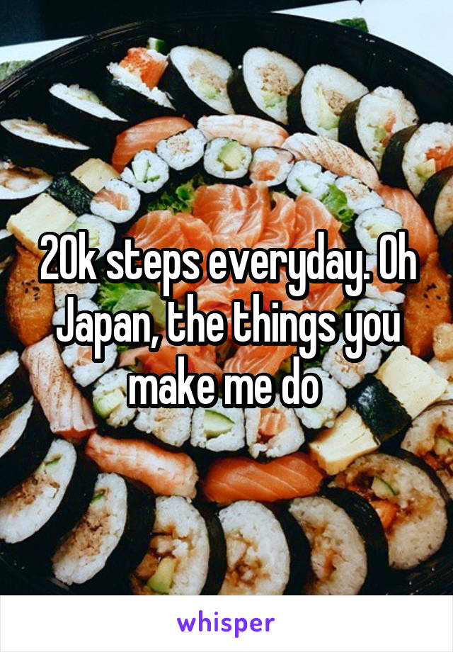 20k steps everyday. Oh Japan, the things you make me do