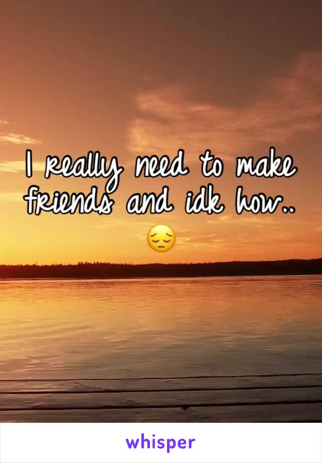 I really need to make friends and idk how.. 😔