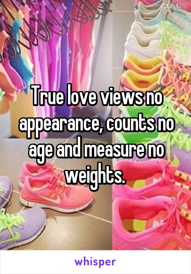 True love views no appearance, counts no age and measure no weights.