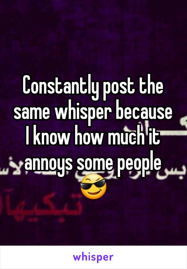 Constantly post the same whisper because I know how much it annoys some people 😎