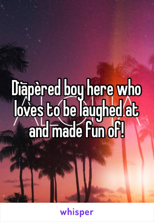 Dïāpèred boy here who loves to be laughed at and made fun of!