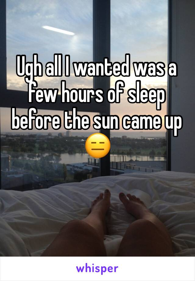 Ugh all I wanted was a few hours of sleep before the sun came up 😑