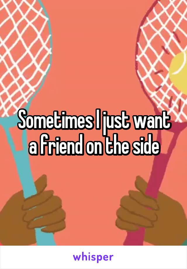 Sometimes I just want a friend on the side