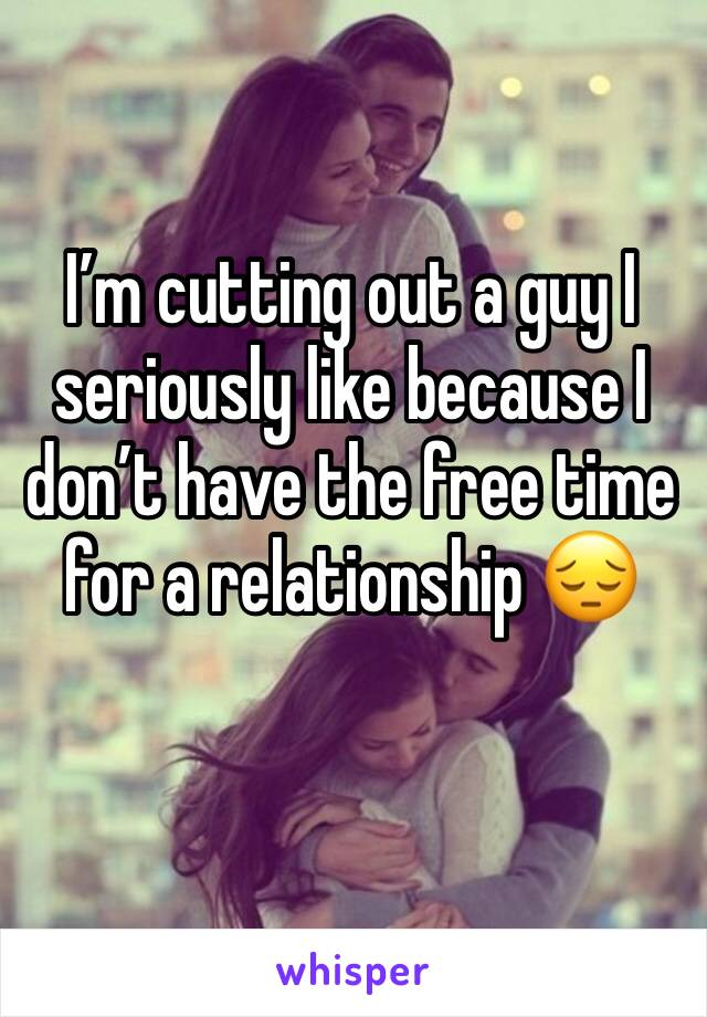 I'm cutting out a guy I seriously like because I don't have the free time for a relationship 😔