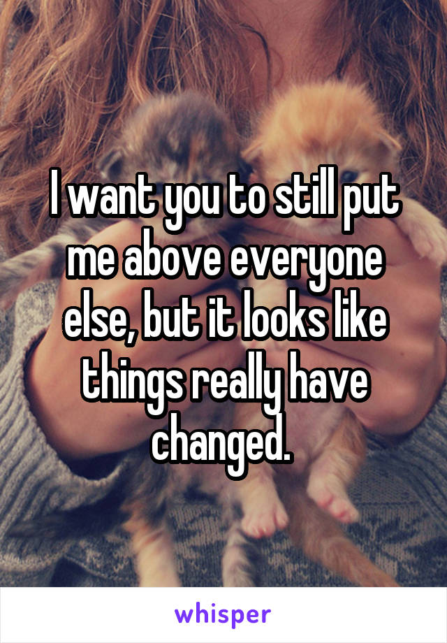 I want you to still put me above everyone else, but it looks like things really have changed.