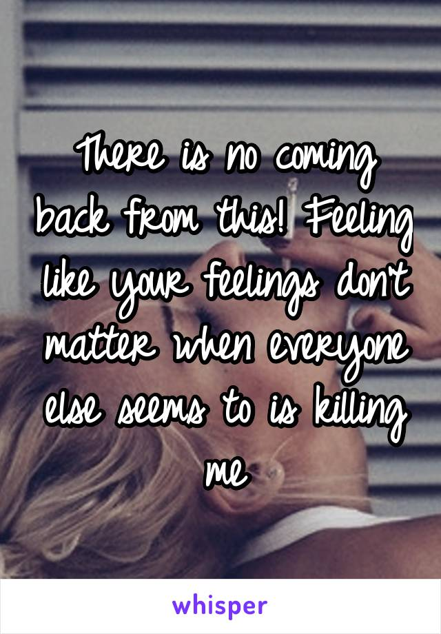 There is no coming back from this! Feeling like your feelings don't matter when everyone else seems to is killing me