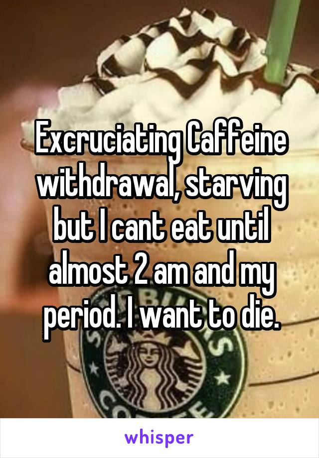Excruciating Caffeine withdrawal, starving but I cant eat until almost 2 am and my period. I want to die.