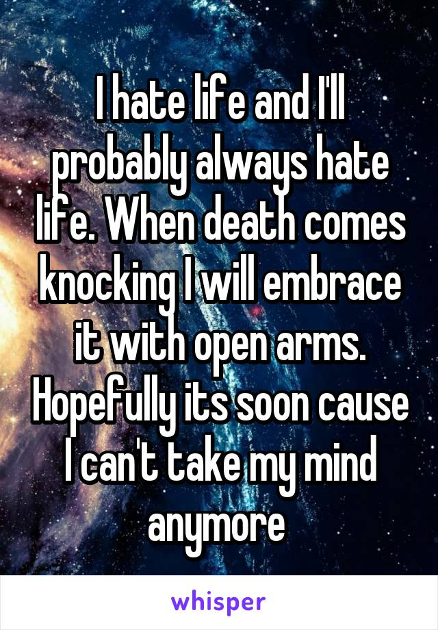 I hate life and I'll probably always hate life. When death comes knocking I will embrace it with open arms. Hopefully its soon cause I can't take my mind anymore