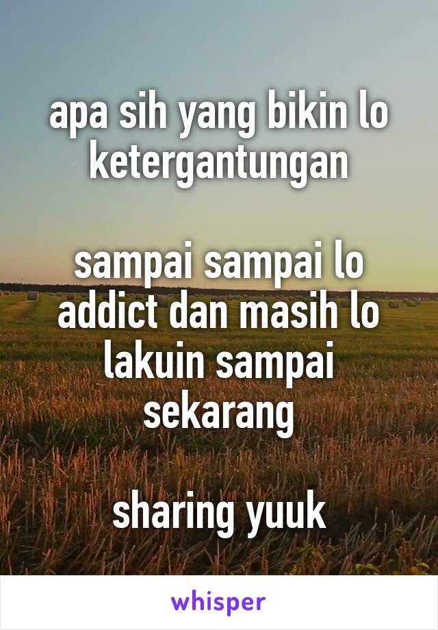 apa sih yang bikin lo ketergantungan  sampai sampai lo addict dan masih lo lakuin sampai sekarang  sharing yuuk
