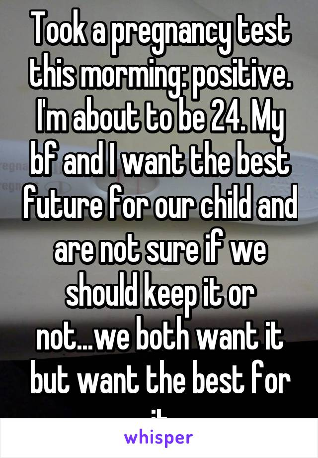 Took a pregnancy test this morming: positive. I'm about to be 24. My bf and I want the best future for our child and are not sure if we should keep it or not...we both want it but want the best for it
