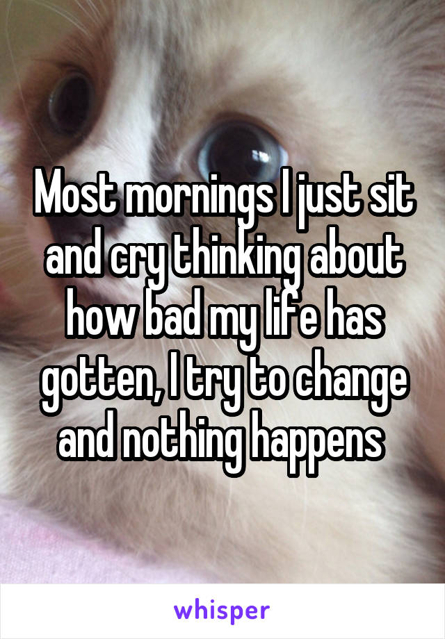 Most mornings I just sit and cry thinking about how bad my life has gotten, I try to change and nothing happens