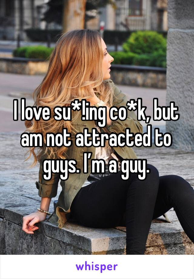 I love su*!ing co*k, but am not attracted to guys. I'm a guy.