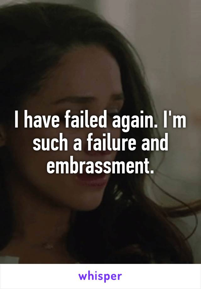 I have failed again. I'm such a failure and embrassment.