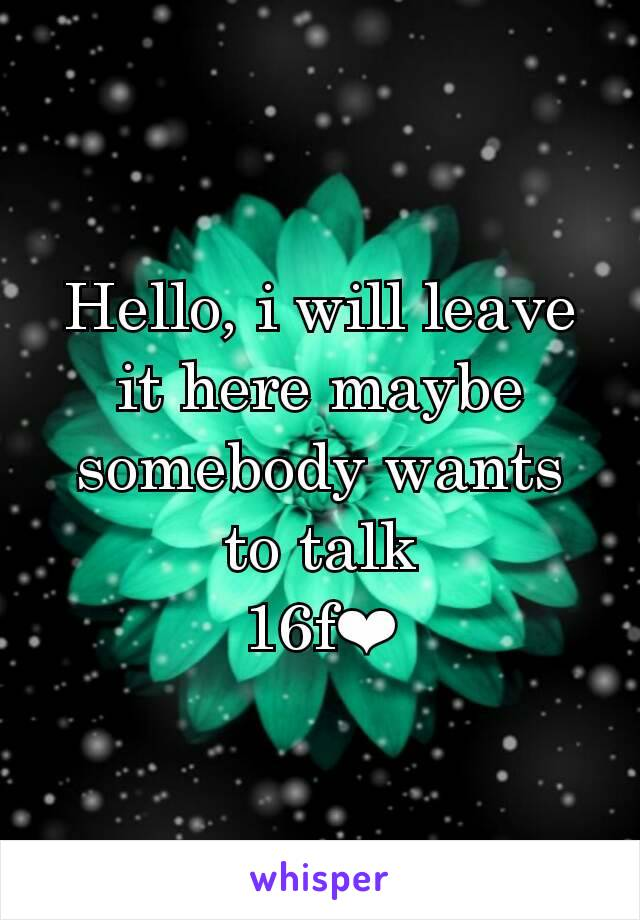 Hello, i will leave it here maybe somebody wants to talk 16f❤