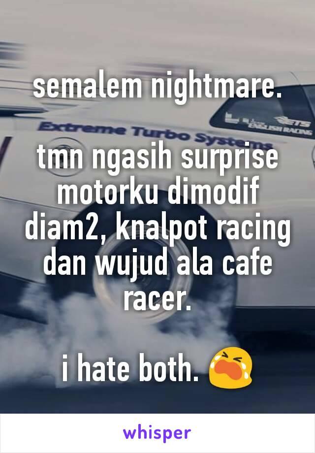 semalem nightmare.  tmn ngasih surprise motorku dimodif diam2, knalpot racing dan wujud ala cafe racer.  i hate both. 😭