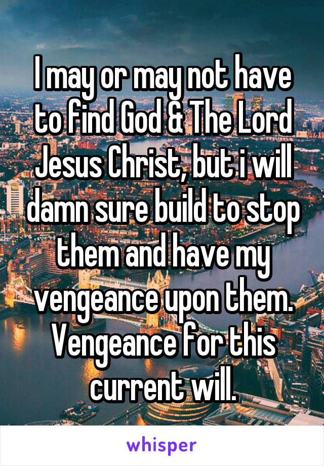 I may or may not have to find God & The Lord Jesus Christ, but i will damn sure build to stop them and have my vengeance upon them. Vengeance for this current will.